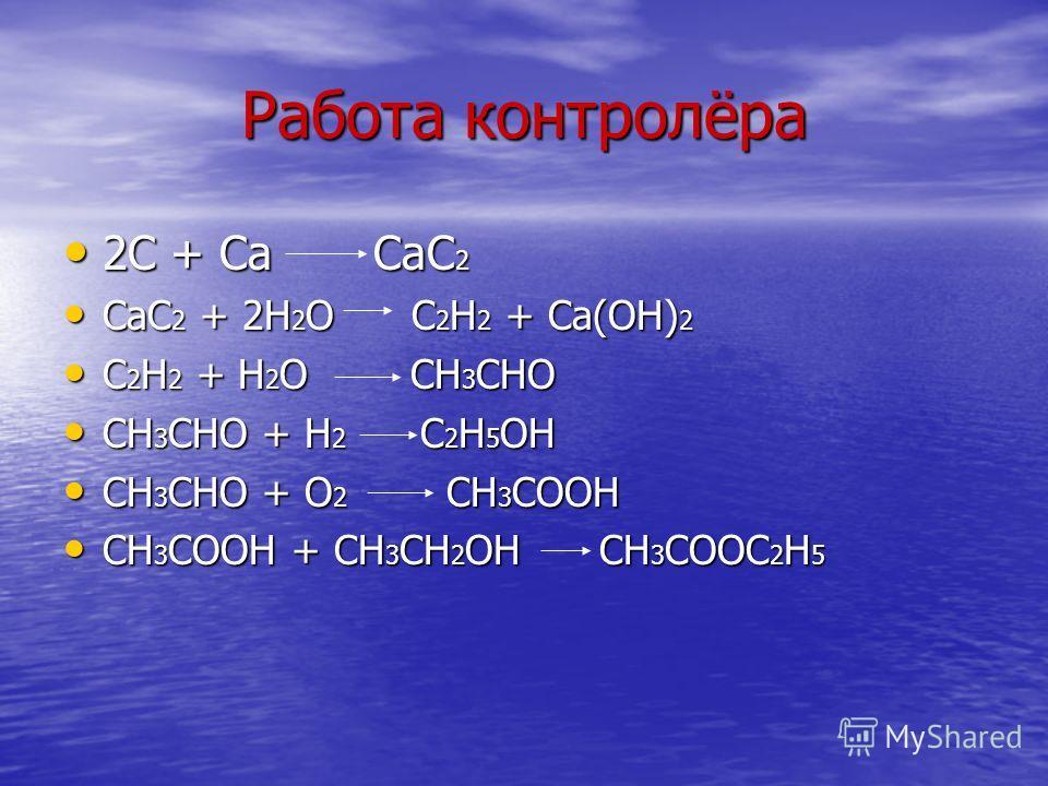 Работа контролёра 2С + Са СаС 2 2С + Са СаС 2 СаС 2 + 2Н 2 О С 2 Н 2 + Са(ОН) 2 СаС 2 + 2Н 2 О С 2 Н 2 + Са(ОН) 2 С 2 Н 2 + Н 2 О СН 3 СНО С 2 Н 2 + Н 2 О СН 3 СНО СН 3 СНО + Н 2 С 2 Н 5 ОН СН 3 СНО + Н 2 С 2 Н 5 ОН СН 3 СНО + О 2 СН 3 СООН СН 3 СНО