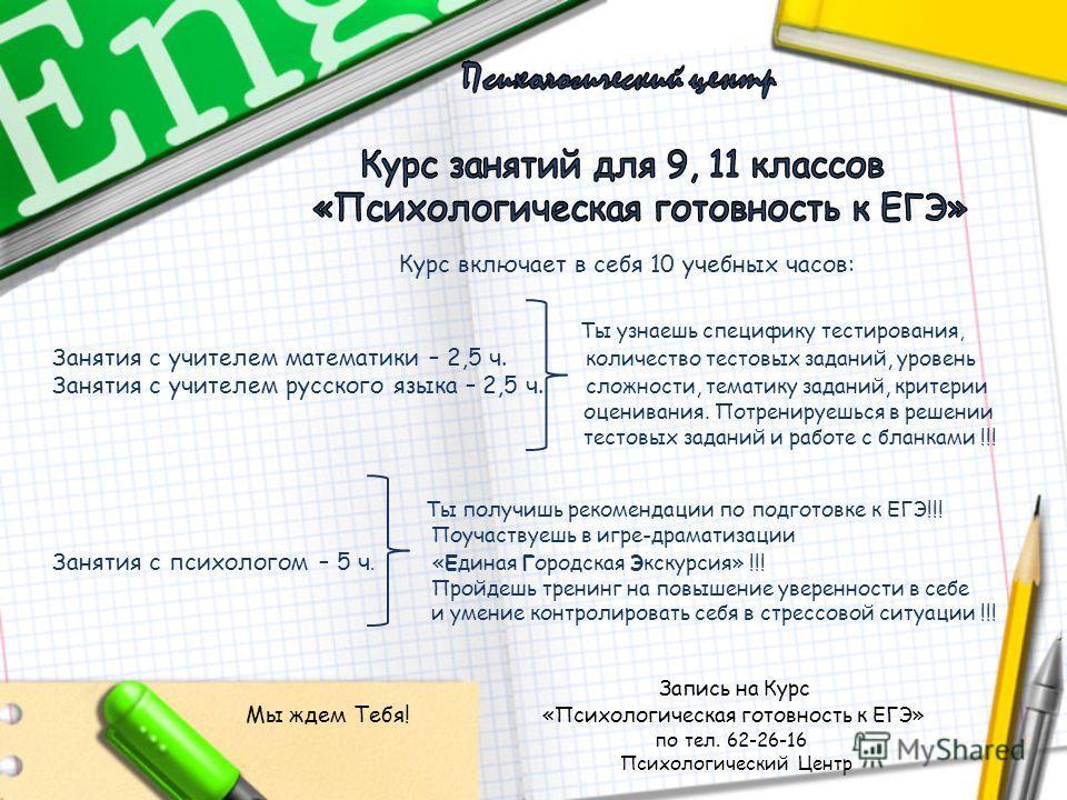 Курс включает в себя 10 учебных часов: Ты узнаешь специфику тестирования, Занятия с учителем математики – 2,5 ч. количество тестовых заданий, уровень Занятия с учителем русского языка – 2,5 ч. сложности, тематику заданий, критерии оценивания. Потрени