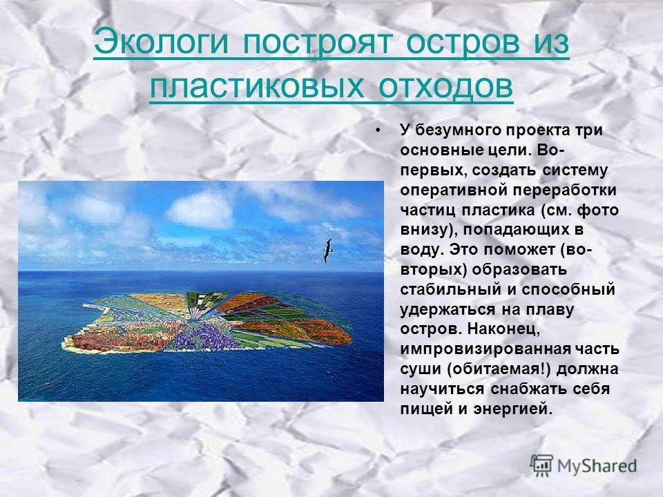 Экологи построят остров из пластиковых отходов У безумного проекта три основные цели. Во- первых, создать систему оперативной переработки частиц пластика (см. фото внизу), попадающих в воду. Это поможет (во- вторых) образовать стабильный и способный