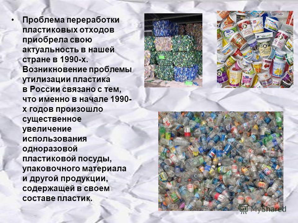 Проблема переработки пластиковых отходов приобрела свою актуальность в нашей стране в 1990-х. Возникновение проблемы утилизации пластика в России связано с тем, что именно в начале 1990- х годов произошло существенное увеличение использования однораз