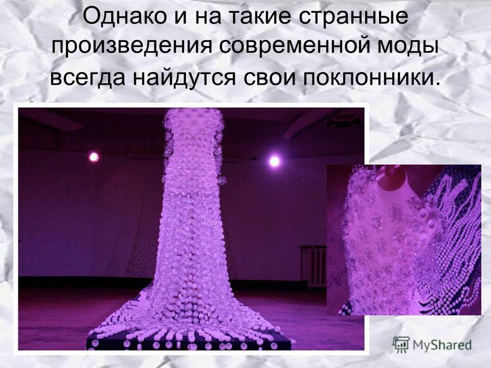 Однако и на такие странные произведения современной моды всегда найдутся свои поклонники.