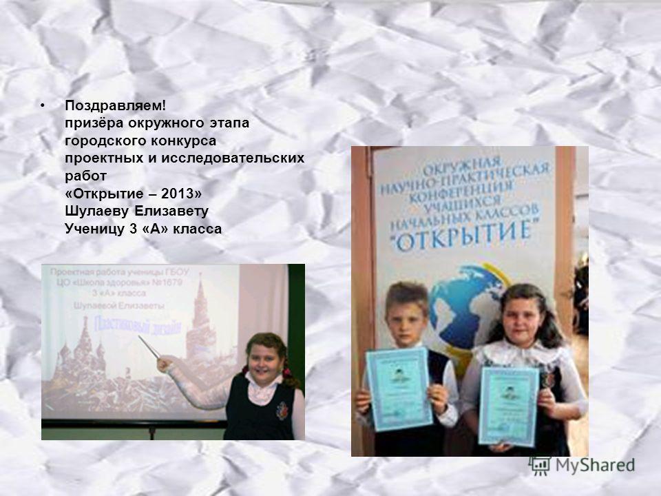 Поздравляем! призёра окружного этапа городского конкурса проектных и исследовательских работ «Открытие – 2013» Шулаеву Елизавету Ученицу 3 «А» класса