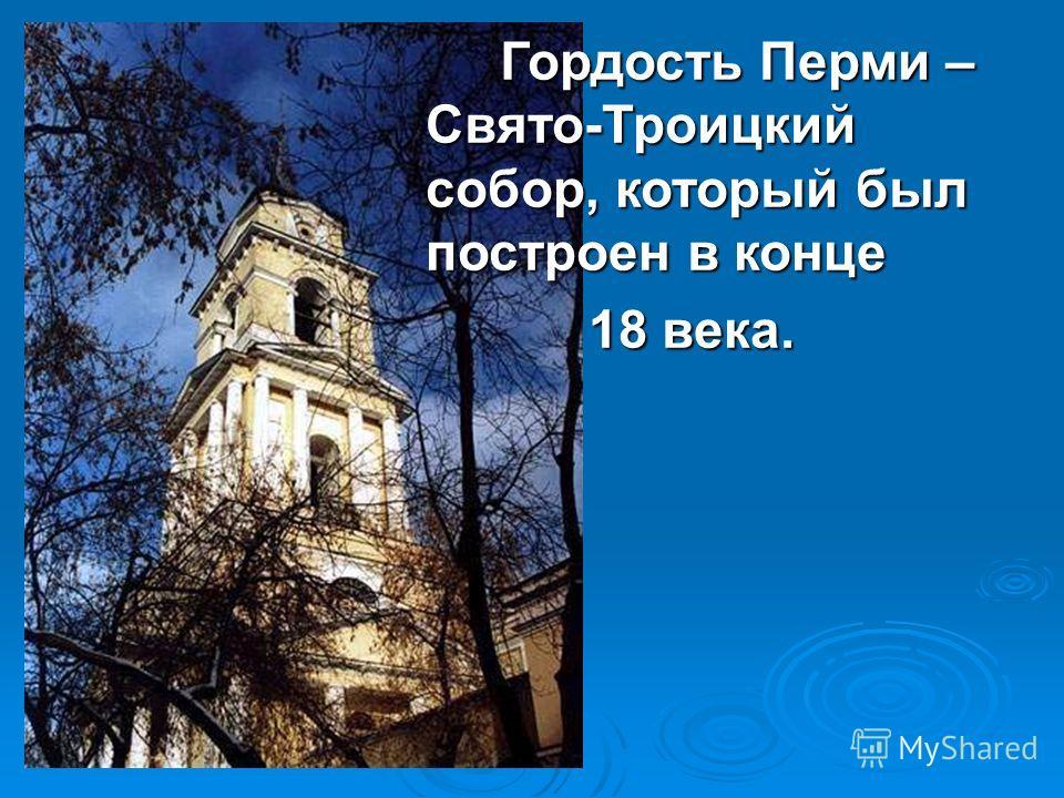 Гордость Перми – Свято-Троицкий собор, который был построен в конце Гордость Перми – Свято-Троицкий собор, который был построен в конце 18 века. 18 века.