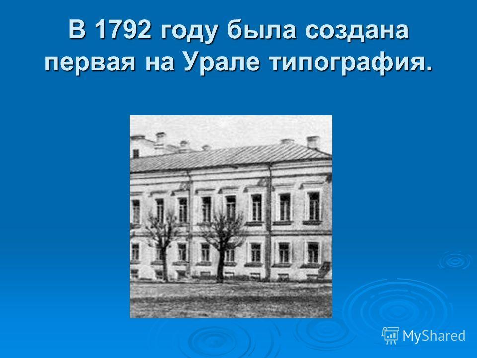 В 1792 году была создана первая на Урале типография.