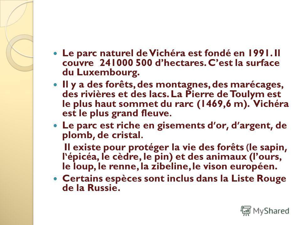 Le parc naturel de Vichéra est fondé en 1991. Il couvre 241000 500 dhectares. Cest la surface du Luxembourg. Il y a des forêts, des montagnes, des marécages, des rivières et des lacs. La Pierre de Toulym est le plus haut sommet du rarc (1469,6 m). Vi