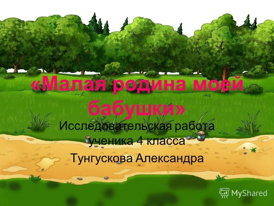 «Малая родина моей бабушки» Исследовательская работа ученика 4 класса Тунгускова Александра