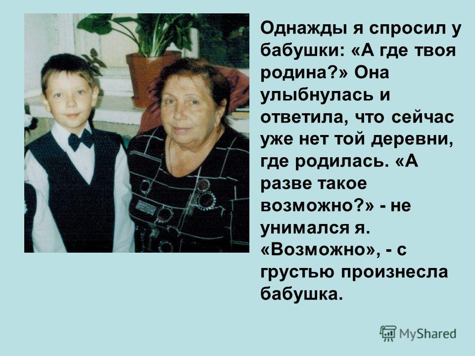 Однажды я спросил у бабушки: «А где твоя родина?» Она улыбнулась и ответила, что сейчас уже нет той деревни, где родилась. «А разве такое возможно?» - не унимался я. «Возможно», - с грустью произнесла бабушка.