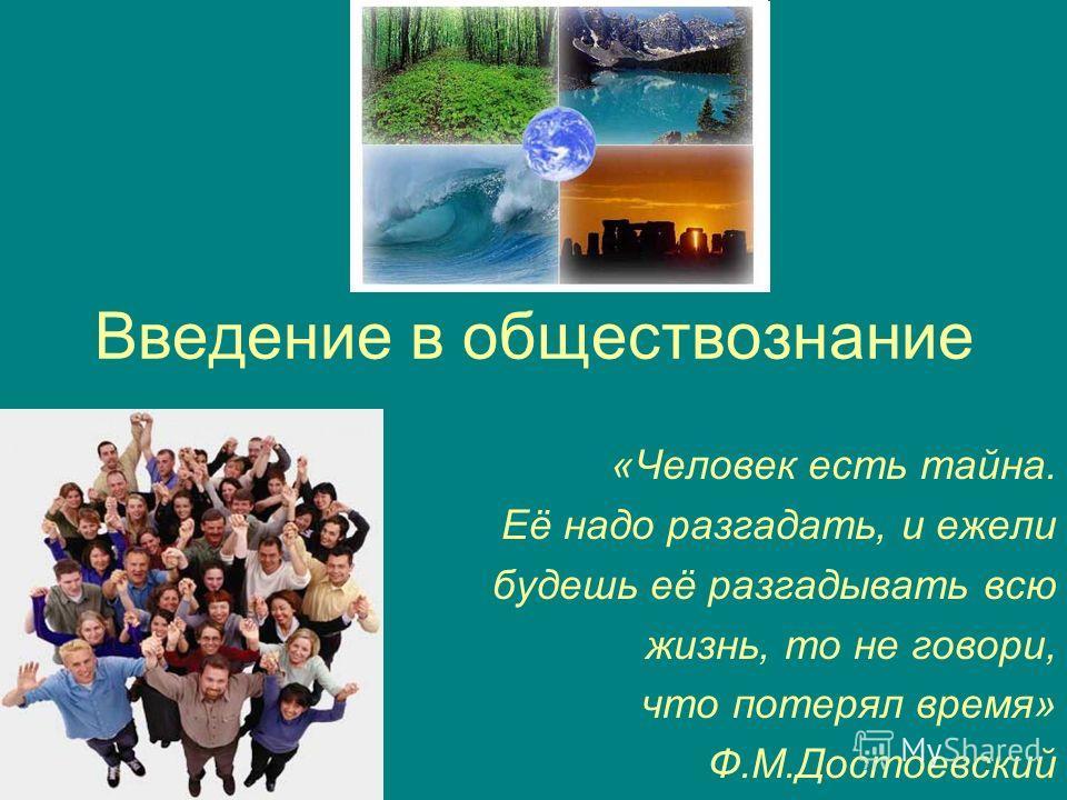 Введение в обществознание «Человек есть тайна. Её надо разгадать, и ежели будешь её разгадывать всю жизнь, то не говори, что потерял время» Ф.М.Достоевский
