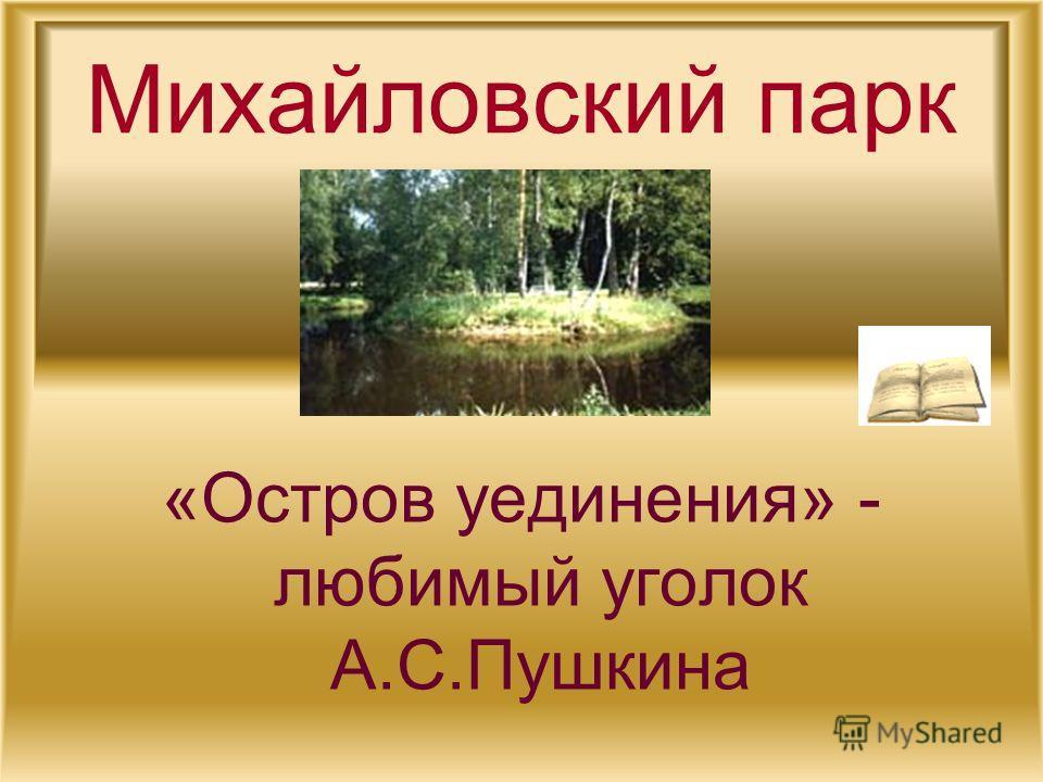 Михайловский парк «Остров уединения» - любимый уголок А.С.Пушкина