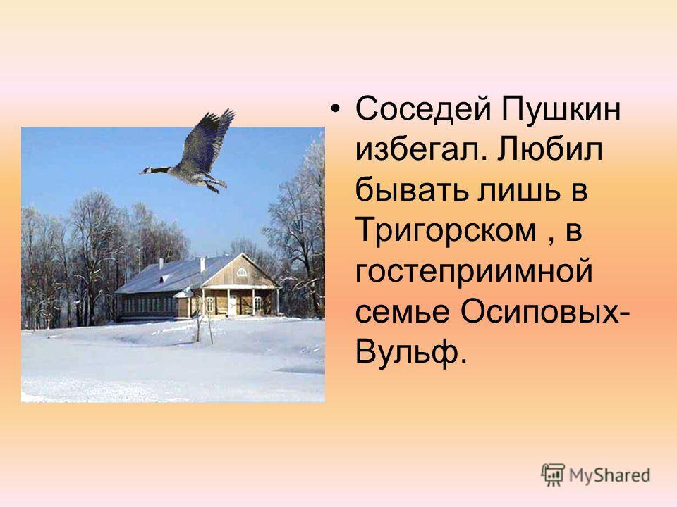Соседей Пушкин избегал. Любил бывать лишь в Тригорском, в гостеприимной семье Осиповых- Вульф.