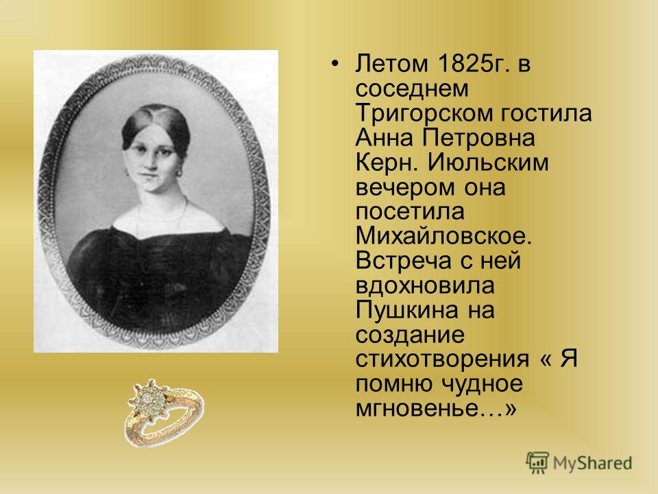 Летом 1825г. в соседнем Тригорском гостила Анна Петровна Керн. Июльским вечером она посетила Михайловское. Встреча с ней вдохновила Пушкина на создание стихотворения « Я помню чудное мгновенье…»