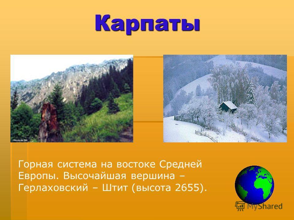 Карпаты Горная система на востоке Средней Европы. Высочайшая вершина – Герлаховский – Штит (высота 2655).