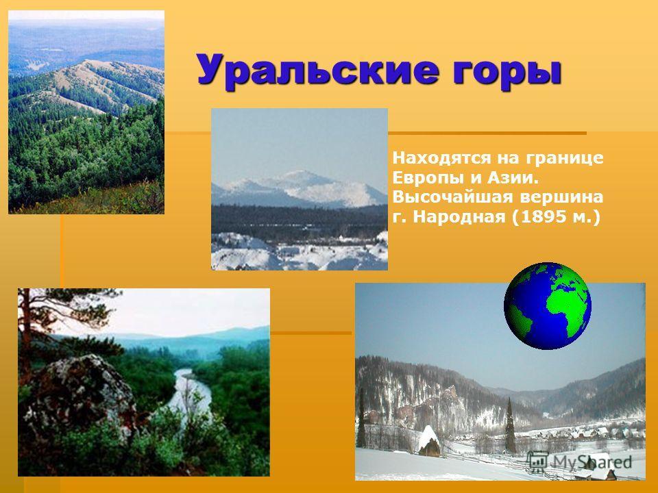 Уральские горы Находятся на границе Европы и Азии. Высочайшая вершина г. Народная (1895 м.)
