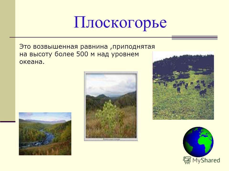 Плоскогорье Это возвышенная равнина,приподнятая на высоту более 500 м над уровнем океана.