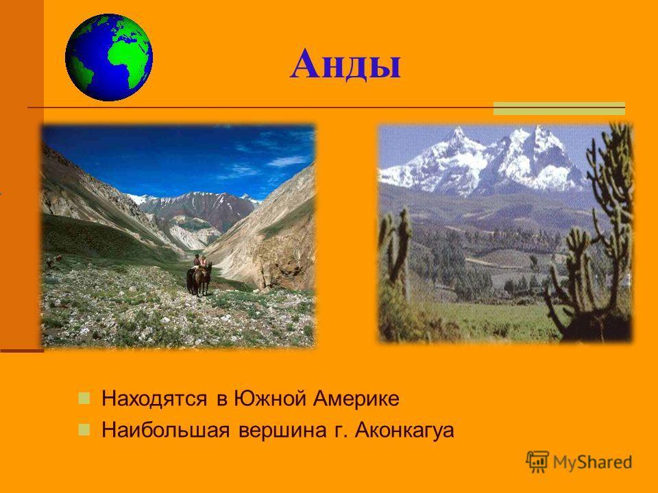 Анды Находятся в Южной Америке Наибольшая вершина г. Аконкагуа (от анта, на яз. инков -