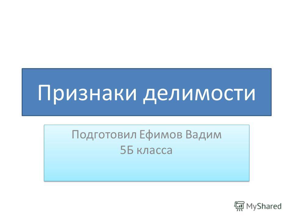 Признаки делимости Подготовил Ефимов Вадим 5Б класса