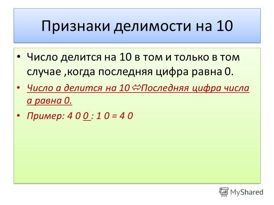 Признаки делимости на 10 Число делится на 10 в том и только в том случае,когда последняя цифра равна 0. Число а делится на 10 Последняя цифра числа а равна 0. Пример: 4 0 0 : 1 0 = 4 0 Число делится на 10 в том и только в том случае,когда последняя ц