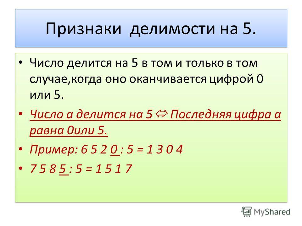 Признаки делимости на 5. Число делится на 5 в том и только в том случае,когда оно оканчивается цифрой 0 или 5. Число а делится на 5 Последняя цифра а равна 0или 5. Пример: 6 5 2 0 : 5 = 1 3 0 4 7 5 8 5 : 5 = 1 5 1 7 Число делится на 5 в том и только