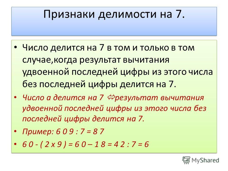 Признаки делимости на 7. Число делится на 7 в том и только в том случае,когда результат вычитания удвоенной последней цифры из этого числа без последней цифры делится на 7. Число а делится на 7 результат вычитания удвоенной последней цифры из этого ч