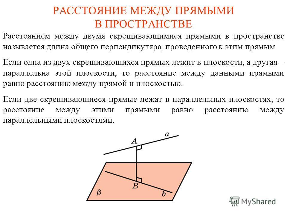 РАССТОЯНИЕ МЕЖДУ ПРЯМЫМИ В ПРОСТРАНСТВЕ Расстоянием между двумя скрещивающимися прямыми в пространстве называется длина общего перпендикуляра, проведенного к этим прямым. Если одна из двух скрещивающихся прямых лежит в плоскости, а другая – параллель