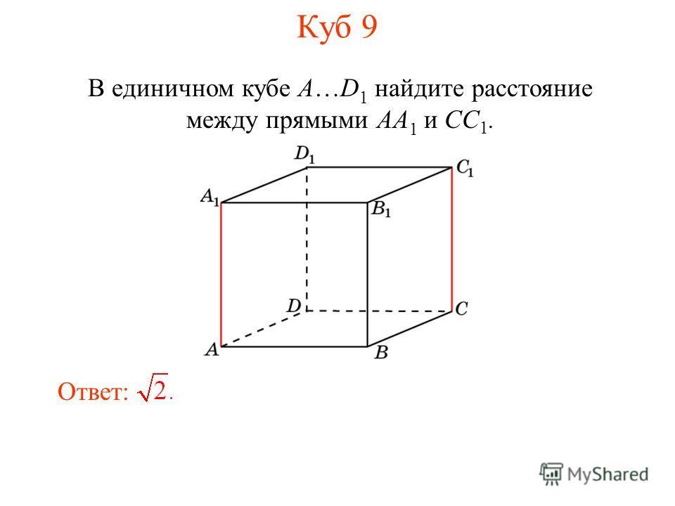 В единичном кубе A…D 1 найдите расстояние между прямыми AA 1 и CC 1. Ответ: Куб 9