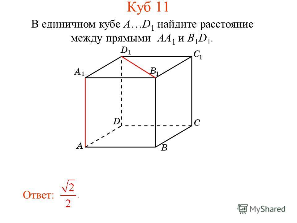 В единичном кубе A…D 1 найдите расстояние между прямыми AA 1 и B 1 D 1. Ответ: Куб 11