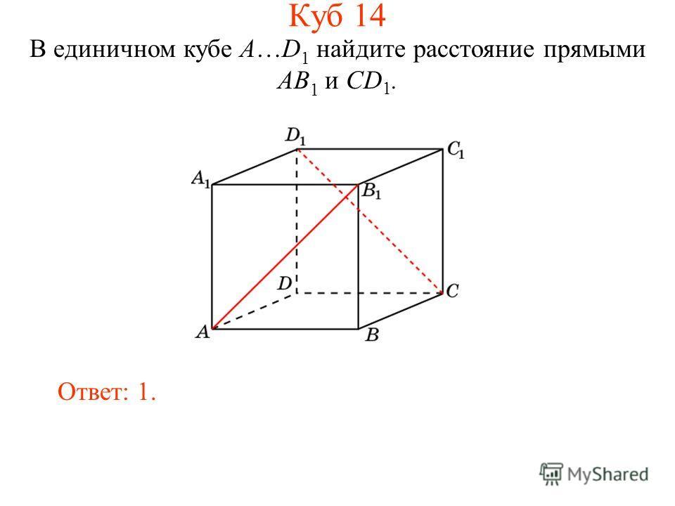 В единичном кубе A…D 1 найдите расстояние прямыми AB 1 и CD 1. Ответ: 1. Куб 14