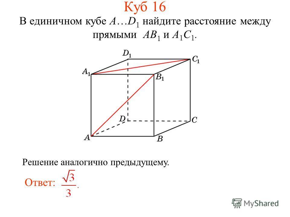 В единичном кубе A…D 1 найдите расстояние между прямыми AB 1 и A 1 C 1. Ответ: Решение аналогично предыдущему. Куб 16