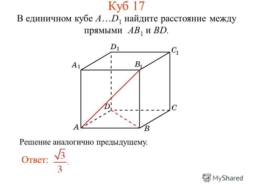 В единичном кубе A…D 1 найдите расстояние между прямыми AB 1 и BD. Ответ: Решение аналогично предыдущему. Куб 17