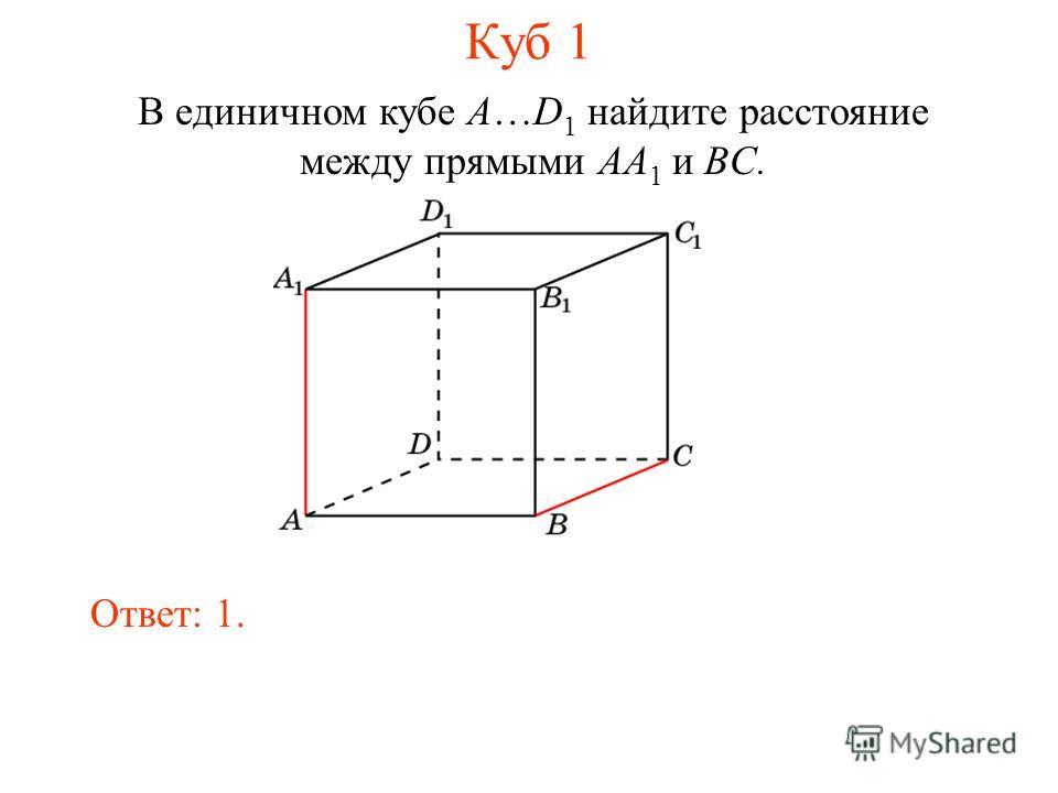 В единичном кубе A…D 1 найдите расстояние между прямыми AA 1 и BC. Ответ: 1. Куб 1