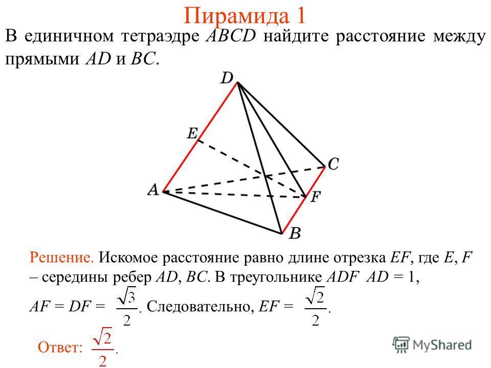 В единичном тетраэдре ABCD найдите расстояние между прямыми AD и BC. Ответ: Решение. Искомое расстояние равно длине отрезка EF, где E, F – середины ребер AD, BC. В треугольнике ADF AD = 1, AF = DF = Следовательно, EF = Пирамида 1