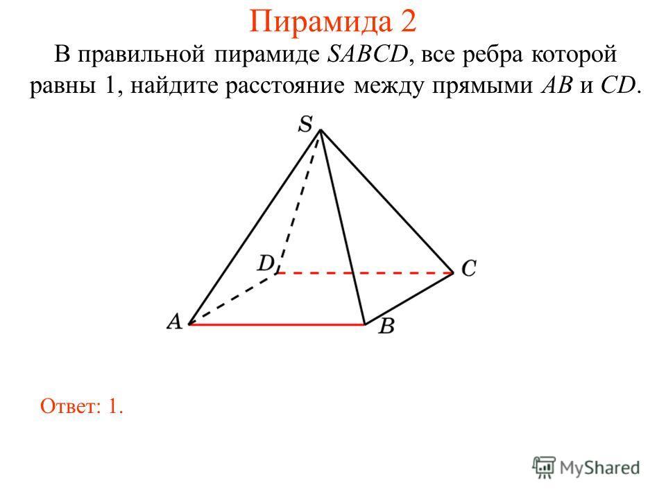 В правильной пирамиде SABCD, все ребра которой равны 1, найдите расстояние между прямыми AB и CD. Ответ: 1. Пирамида 2