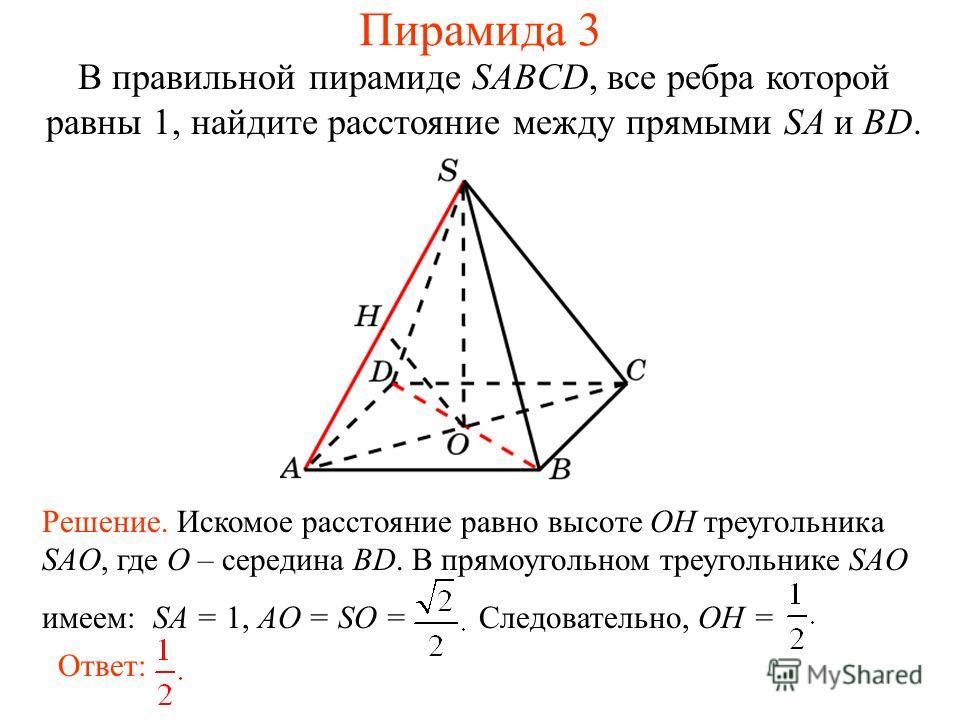В правильной пирамиде SABCD, все ребра которой равны 1, найдите расстояние между прямыми SA и BD. Ответ: Решение. Искомое расстояние равно высоте OH треугольника SAO, где O – середина BD. В прямоугольном треугольнике SAO имеем: SA = 1, AO = SO = След