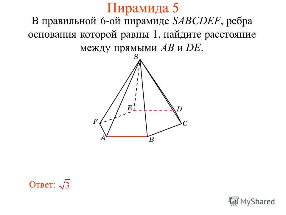 В правильной 6-ой пирамиде SABCDEF, ребра основания которой равны 1, найдите расстояние между прямыми AB и DE. Ответ: Пирамида 5