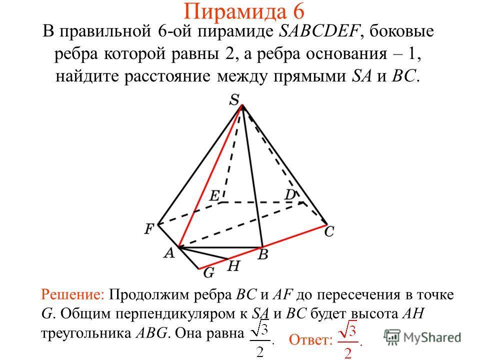 В правильной 6-ой пирамиде SABCDEF, боковые ребра которой равны 2, а ребра основания – 1, найдите расстояние между прямыми SA и BC. Ответ: Решение: Продолжим ребра BC и AF до пересечения в точке G. Общим перпендикуляром к SA и BC будет высота AH треу