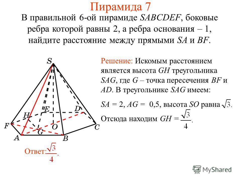 В правильной 6-ой пирамиде SABCDEF, боковые ребра которой равны 2, а ребра основания – 1, найдите расстояние между прямыми SA и BF. Ответ: Решение: Искомым расстоянием является высота GH треугольника SAG, где G – точка пересечения BF и AD. В треуголь