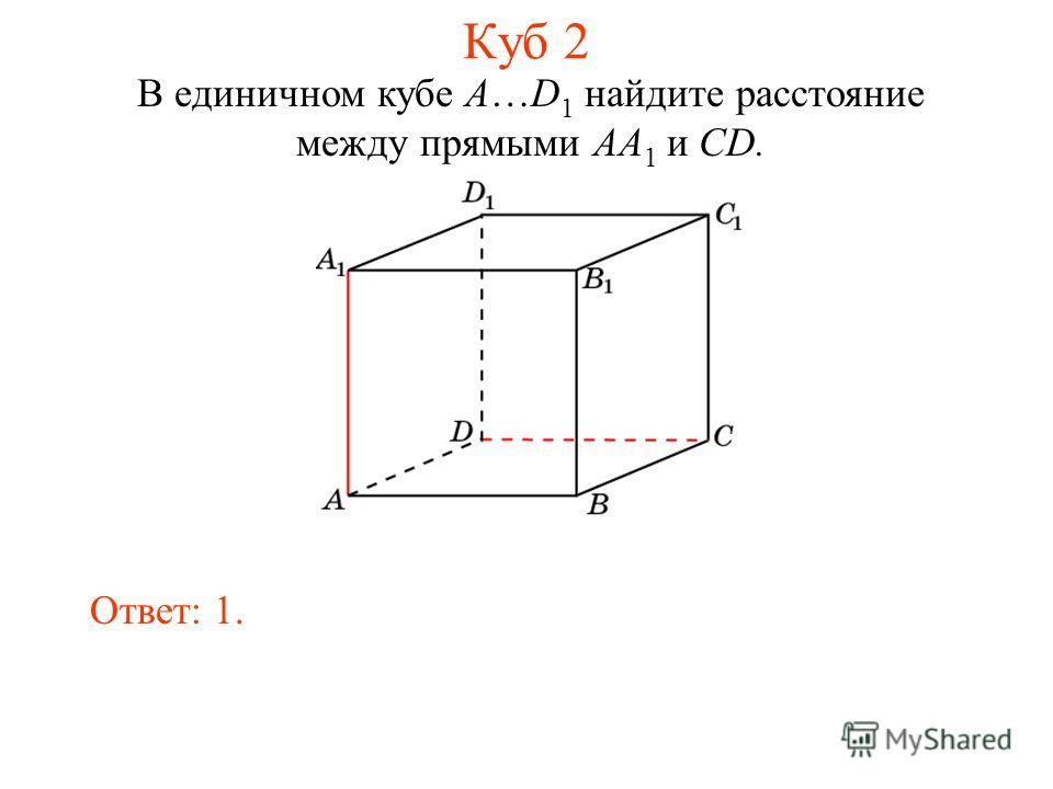 В единичном кубе A…D 1 найдите расстояние между прямыми AA 1 и CD. Ответ: 1. Куб 2