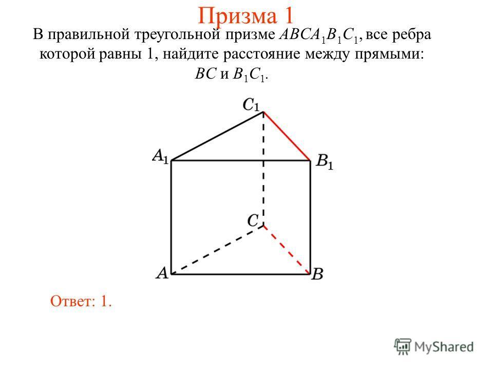 В правильной треугольной призме ABCA 1 B 1 C 1, все ребра которой равны 1, найдите расстояние между прямыми: BC и B 1 C 1. Ответ: 1. Призма 1