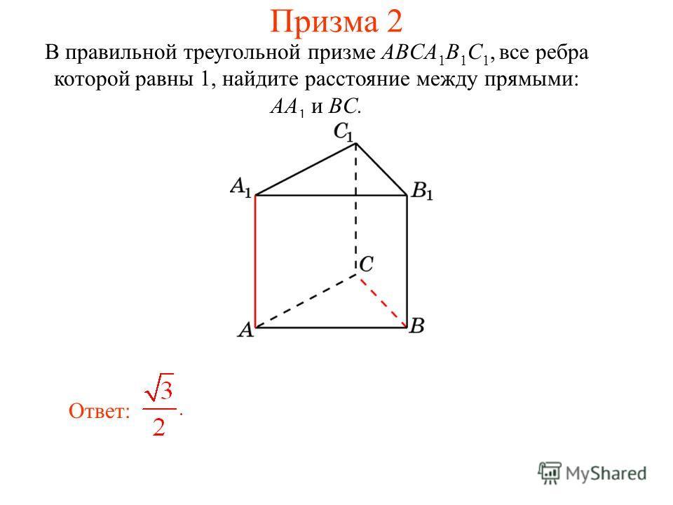 В правильной треугольной призме ABCA 1 B 1 C 1, все ребра которой равны 1, найдите расстояние между прямыми: AA 1 и BC. Ответ: Призма 2