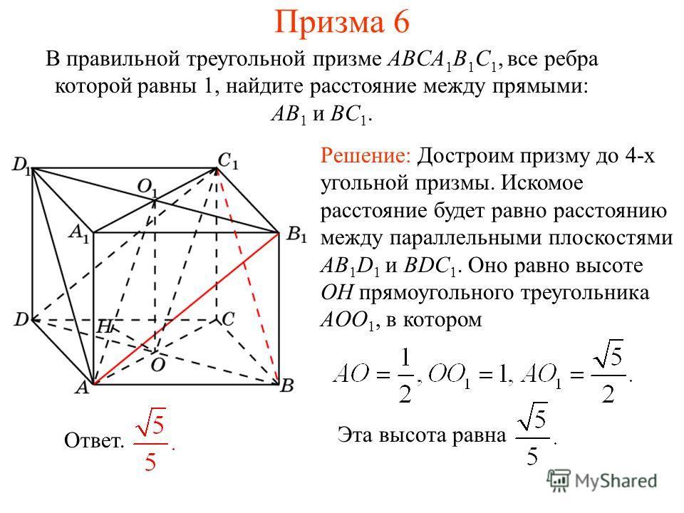 В правильной треугольной призме ABCA 1 B 1 C 1, все ребра которой равны 1, найдите расстояние между прямыми: AB 1 и BC 1. Призма 6 Решение: Достроим призму до 4-х угольной призмы. Искомое расстояние будет равно расстоянию между параллельными плоскост