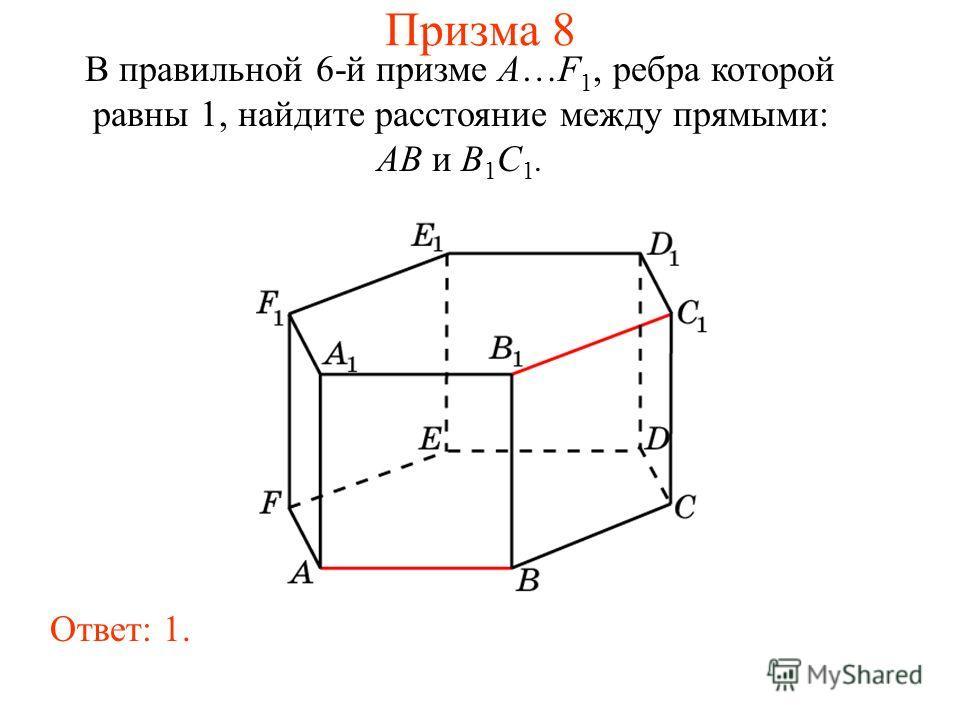 В правильной 6-й призме A…F 1, ребра которой равны 1, найдите расстояние между прямыми: AB и B 1 C 1. Ответ: 1. Призма 8