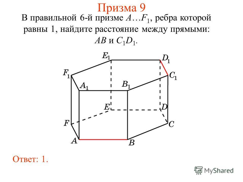 В правильной 6-й призме A…F 1, ребра которой равны 1, найдите расстояние между прямыми: AB и C 1 D 1. Ответ: 1. Призма 9