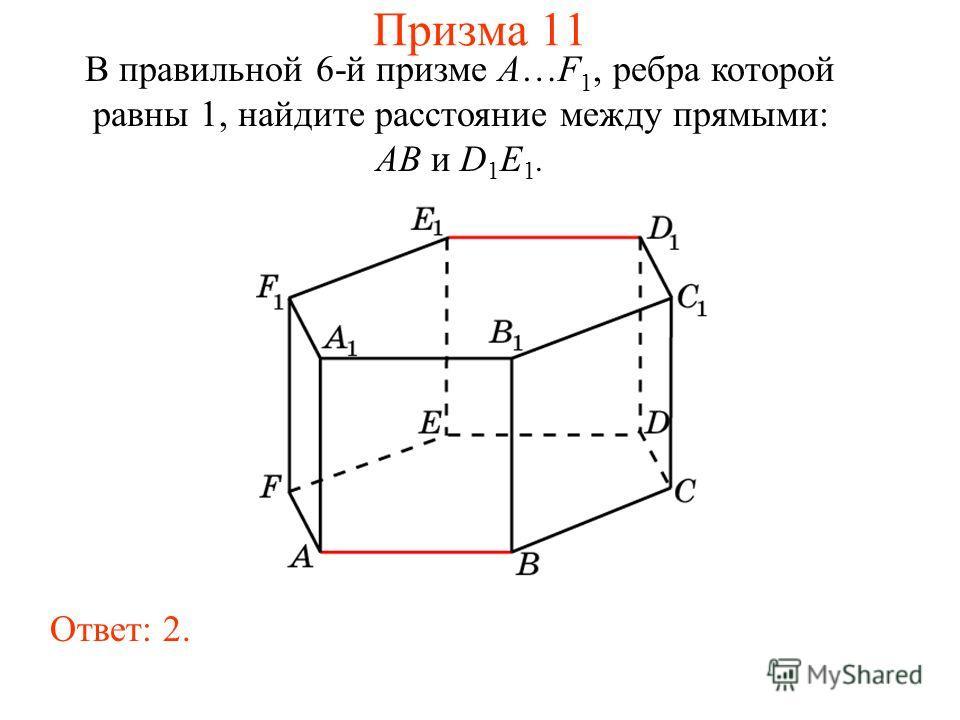 В правильной 6-й призме A…F 1, ребра которой равны 1, найдите расстояние между прямыми: AB и D 1 E 1. Ответ: 2. Призма 11