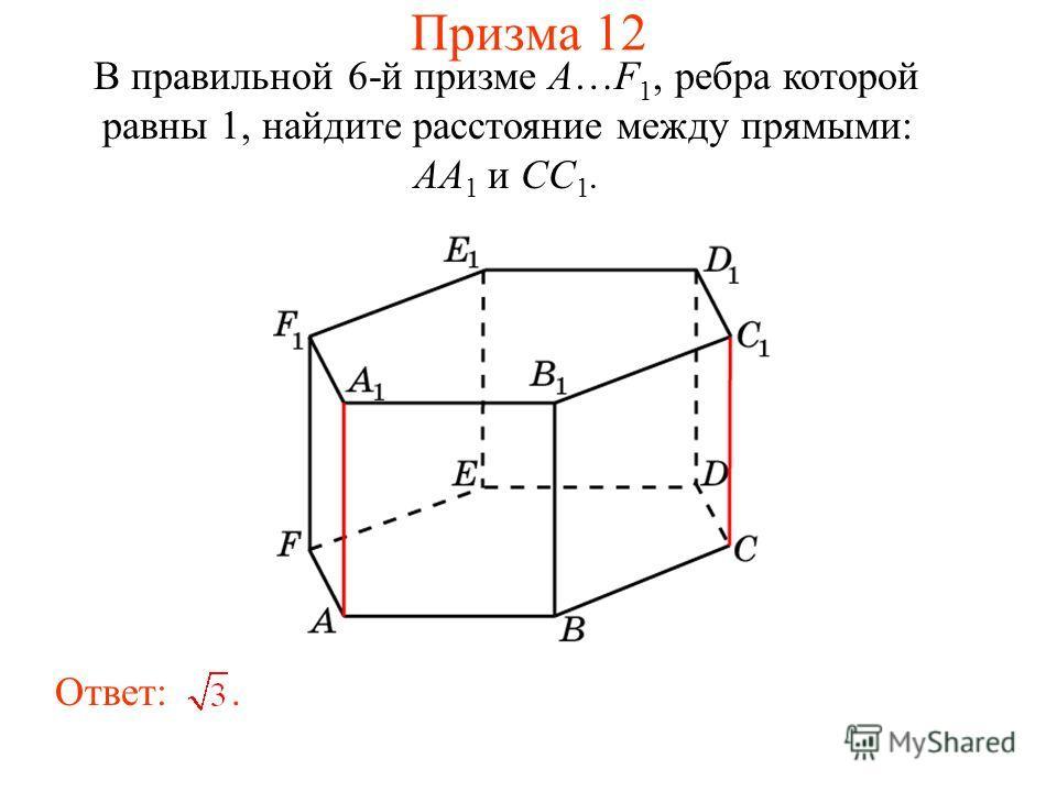 В правильной 6-й призме A…F 1, ребра которой равны 1, найдите расстояние между прямыми: AA 1 и CC 1. Ответ:. Призма 12