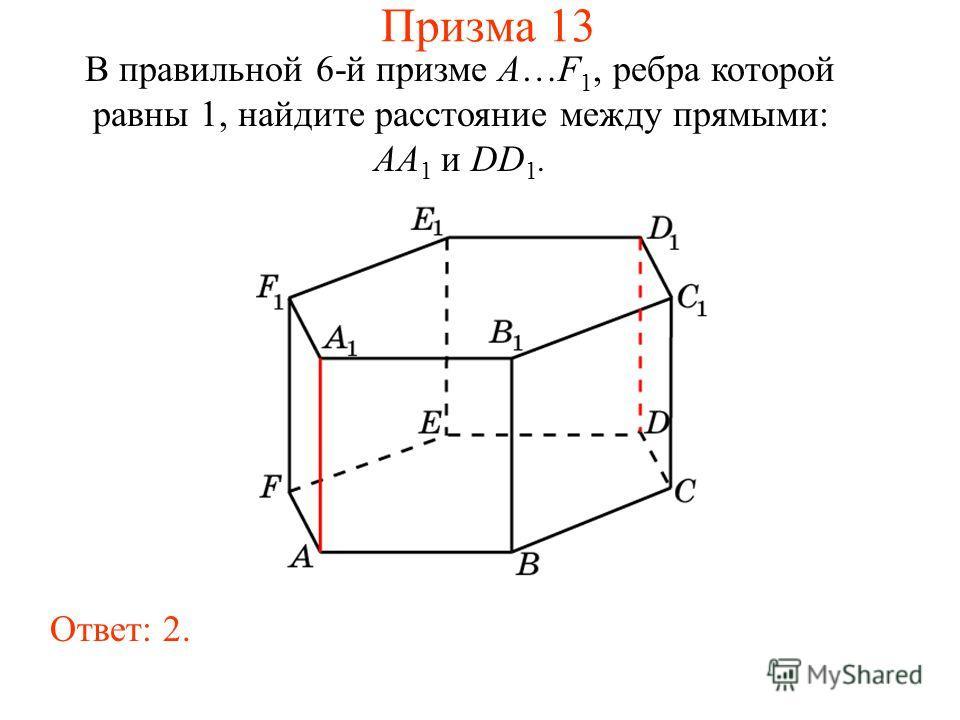 В правильной 6-й призме A…F 1, ребра которой равны 1, найдите расстояние между прямыми: AA 1 и DD 1. Ответ: 2. Призма 13