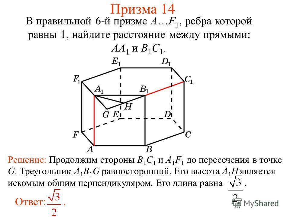 В правильной 6-й призме A…F 1, ребра которой равны 1, найдите расстояние между прямыми: AA 1 и B 1 C 1. Ответ:. Решение: Продолжим стороны B 1 C 1 и A 1 F 1 до пересечения в точке G. Треугольник A 1 B 1 G равносторонний. Его высота A 1 H является иск