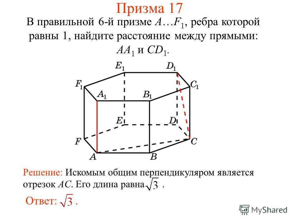 В правильной 6-й призме A…F 1, ребра которой равны 1, найдите расстояние между прямыми: AA 1 и CD 1. Ответ:. Решение: Искомым общим перпендикуляром является отрезок AC. Его длина равна. Призма 17