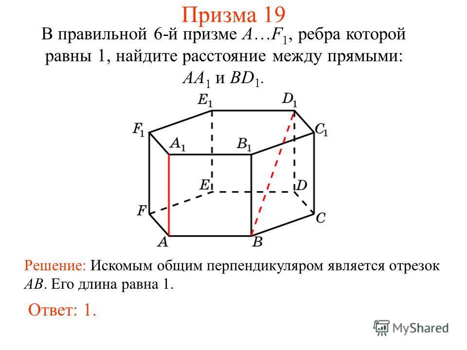 В правильной 6-й призме A…F 1, ребра которой равны 1, найдите расстояние между прямыми: AA 1 и BD 1. Решение: Искомым общим перпендикуляром является отрезок AB. Его длина равна 1. Ответ: 1. Призма 19