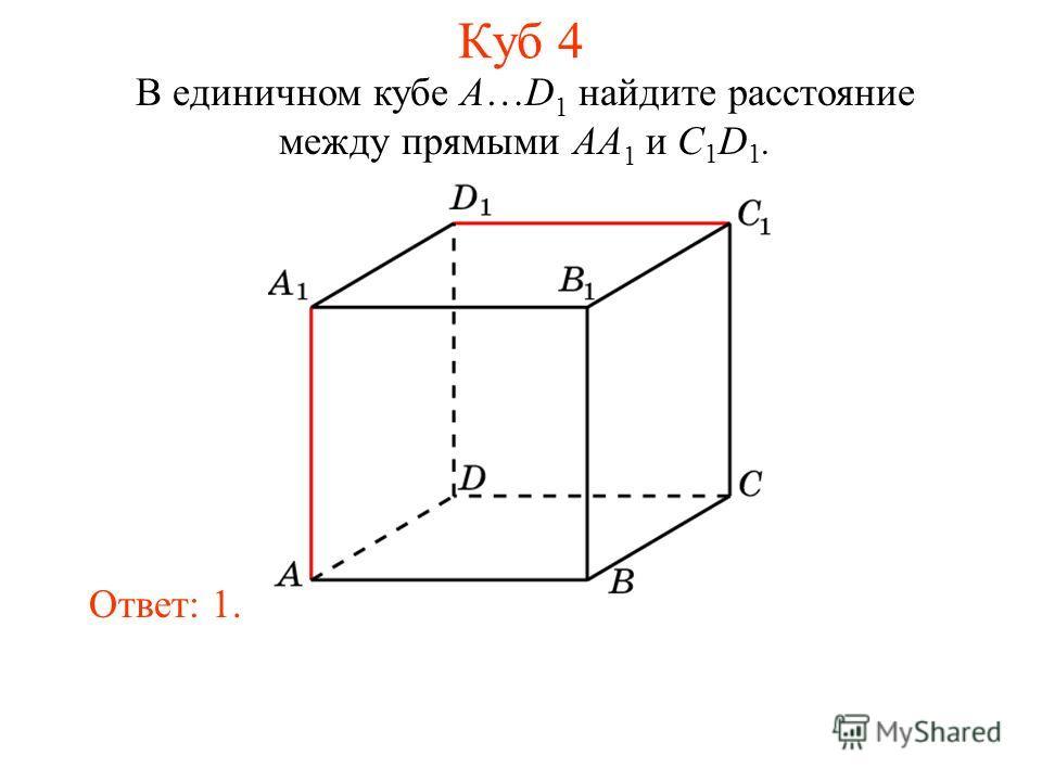 В единичном кубе A…D 1 найдите расстояние между прямыми AA 1 и C 1 D 1. Ответ: 1. Куб 4