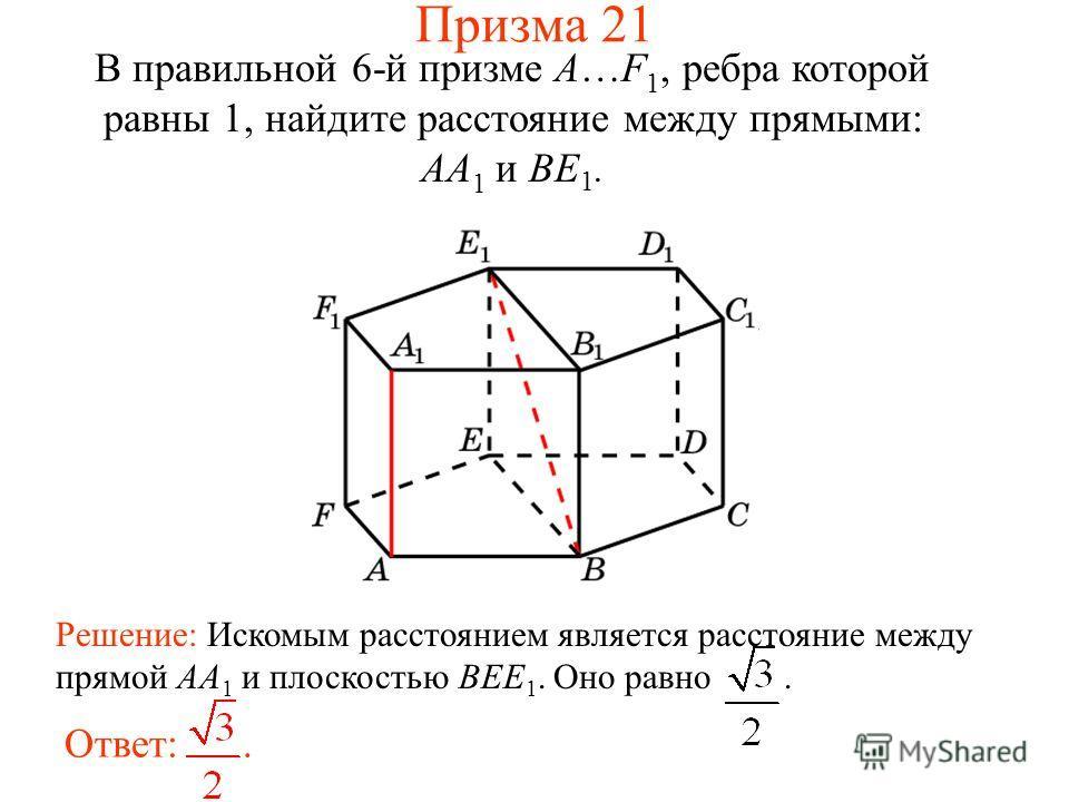 В правильной 6-й призме A…F 1, ребра которой равны 1, найдите расстояние между прямыми: AA 1 и BE 1. Ответ:. Решение: Искомым расстоянием является расстояние между прямой AA 1 и плоскостью BEE 1. Оно равно. Призма 21